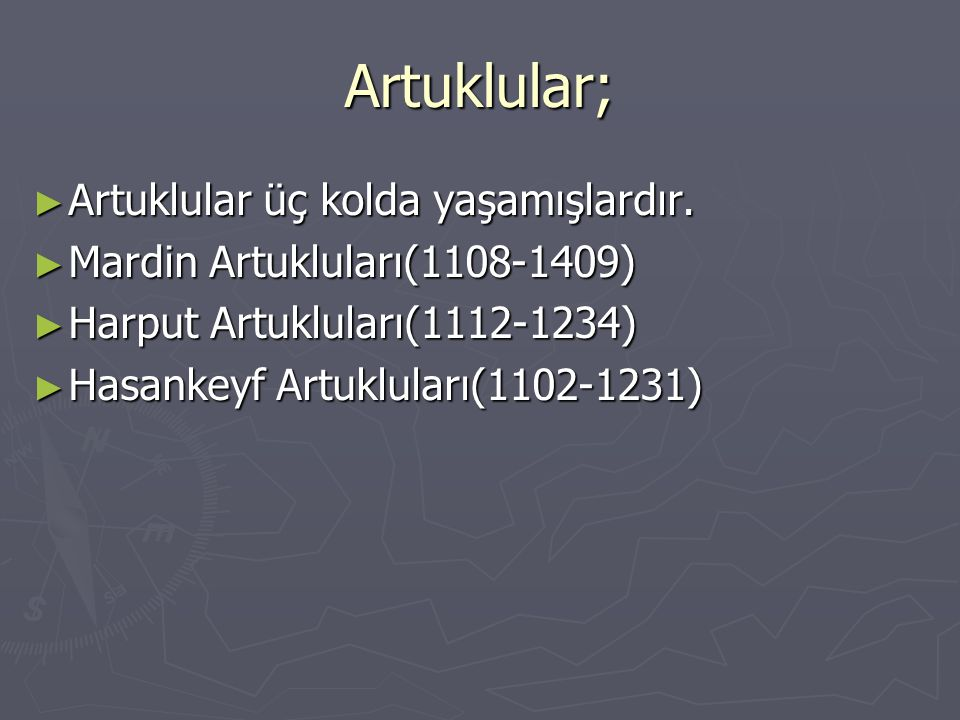 Artuklular; ► Artuklular üç kolda yaşamışlardır. ► Mardin Artukluları(1108-1409) ► Harput Artukluları(1112-1234) ► Hasankeyf Artukluları(1102-1231)