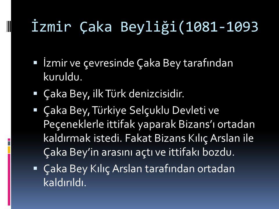 İzmir Çaka Beyliği(1081-1093  İzmir ve çevresinde Çaka Bey tarafından kuruldu.  Çaka Bey, ilk Türk denizcisidir.  Çaka Bey, Türkiye Selçuklu Devlet