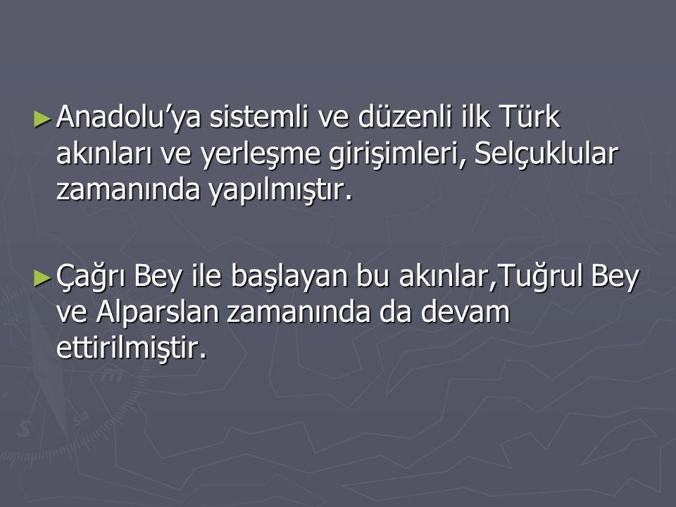 ► Anadolu'ya sistemli ve düzenli ilk Türk akınları ve yerleşme girişimleri, Selçuklular zamanında yapılmıştır. ► Çağrı Bey ile başlayan bu akınlar,Tuğ