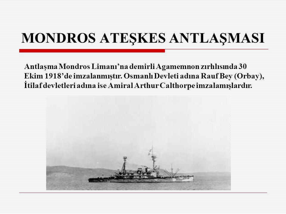 Antlaşma Mondros Limanı'na demirli Agamemnon zırhlısında 30 Ekim 1918'de imzalanmıştır. Osmanlı Devleti adına Rauf Bey (Orbay), İtilaf devletleri adın