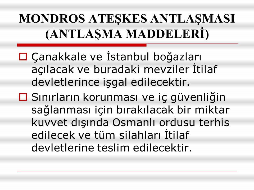 MONDROS ATEŞKES ANTLAŞMASI (ANTLAŞMA MADDELERİ) ÇÇanakkale ve İstanbul boğazları açılacak ve buradaki mevziler İtilaf devletlerince işgal edilecekti