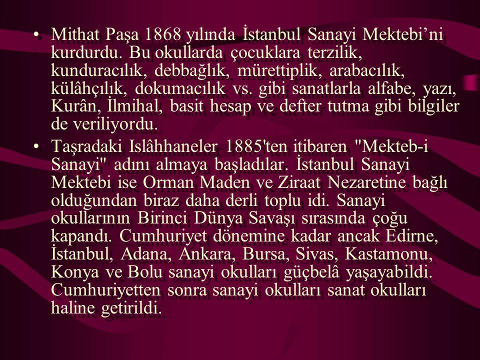 Mithat Paşa 1868 yılında İstanbul Sanayi Mektebi'ni kurdurdu. Bu okullarda çocuklara terzilik, kunduracılık, debbağlık, mürettiplik, arabacılık, külâh