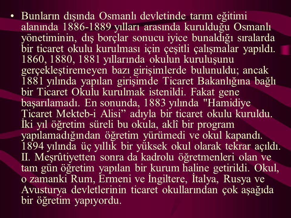 Bunların dışında Osmanlı devletinde tarım eğitimi alanında 1886-1889 yılları arasında kurulduğu Osmanlı yönetiminin, dış borçlar sonucu iyice bunaldığ