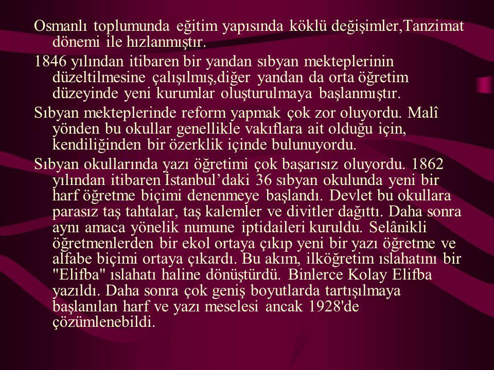 Osmanlı toplumunda eğitim yapısında köklü değişimler,Tanzimat dönemi ile hızlanmıştır. 1846 yılından itibaren bir yandan sıbyan mekteplerinin düzeltil