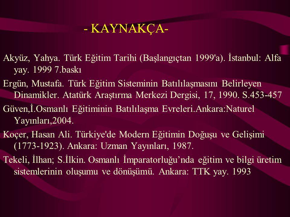 - KAYNAKÇA- Akyüz, Yahya. Türk Eğitim Tarihi (Başlangıçtan 1999'a). İstanbul: Alfa yay. 1999 7.baskı Ergün, Mustafa. Türk Eğitim Sisteminin Batılılaşm