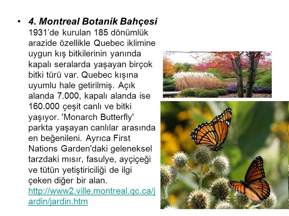 4. Montreal Botanik Bahçesi 1931'de kurulan 185 dönümlük arazide özellikle Quebec iklimine uygun kış bitkilerinin yanında kapalı seralarda yaşayan bir