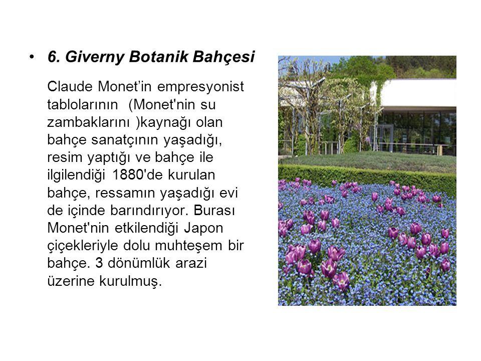 6. Giverny Botanik Bahçesi Claude Monet'in empresyonist tablolarının (Monet'nin su zambaklarını )kaynağı olan bahçe sanatçının yaşadığı, resim yaptığı