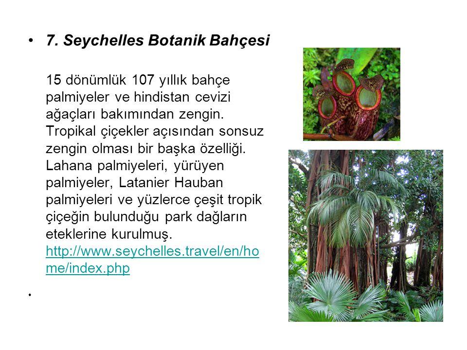 7. Seychelles Botanik Bahçesi 15 dönümlük 107 yıllık bahçe palmiyeler ve hindistan cevizi ağaçları bakımından zengin. Tropikal çiçekler açısından sons