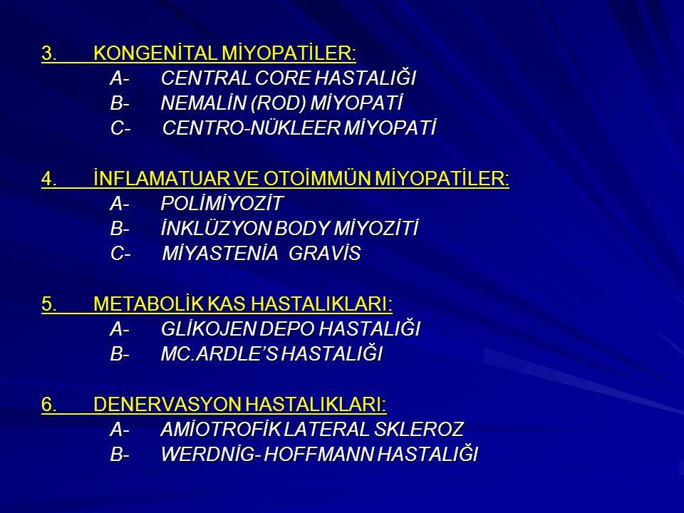 3. KONGENİTAL MİYOPATİLER: A- CENTRAL CORE HASTALIĞI B- NEMALİN (ROD) MİYOPATİ C- CENTRO-NÜKLEER MİYOPATİ 4. İNFLAMATUAR VE OTOİMMÜN MİYOPATİLER: A- P