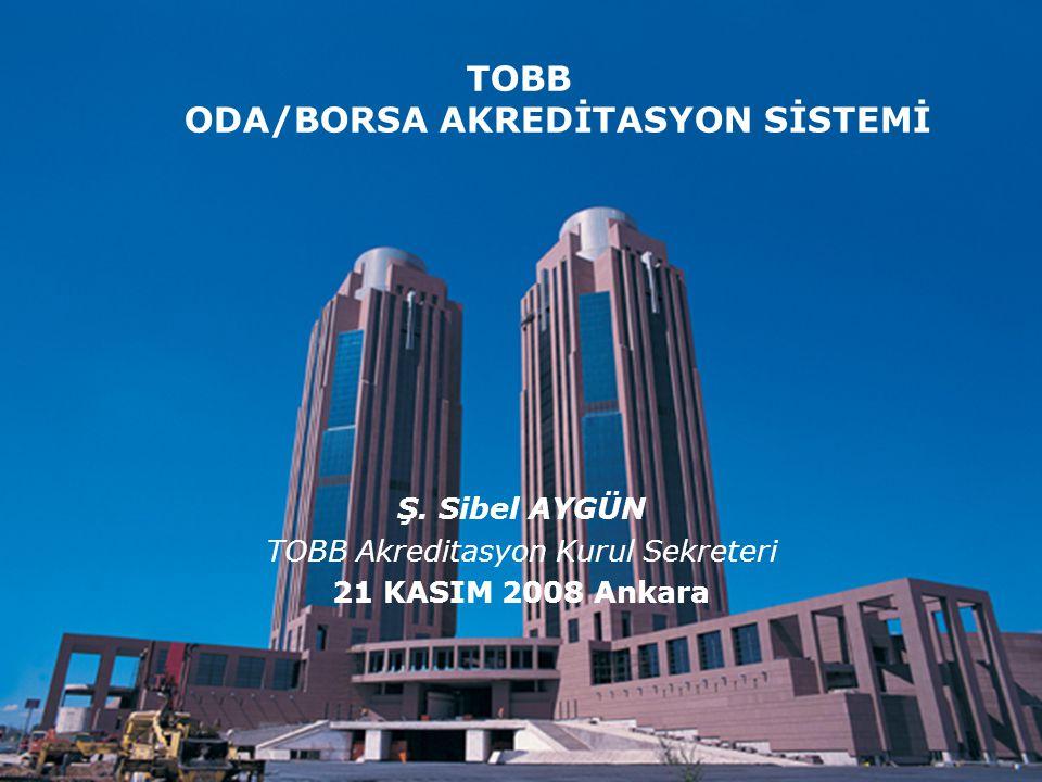 Kalite ve Çevre Müdürlüğü TOBB ODA/BORSA AKREDİTASYON SİSTEMİ Ş. Sibel AYGÜN TOBB Akreditasyon Kurul Sekreteri 21 KASIM 2008 Ankara