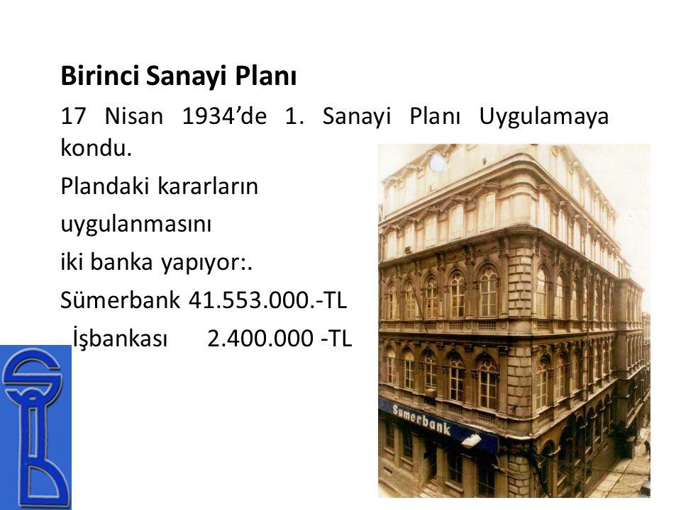 Birinci Sanayi Planı 17 Nisan 1934'de 1. Sanayi Planı Uygulamaya kondu. Plandaki kararların uygulanmasını iki banka yapıyor:. Sümerbank 41.553.000.-TL