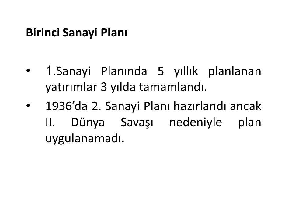 Birinci Sanayi Planı 1. Sanayi Planında 5 yıllık planlanan yatırımlar 3 yılda tamamlandı. 1936'da 2. Sanayi Planı hazırlandı ancak II. Dünya Savaşı ne