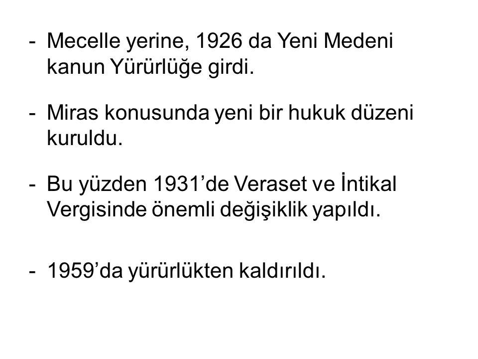 -Mecelle yerine, 1926 da Yeni Medeni kanun Yürürlüğe girdi. -Miras konusunda yeni bir hukuk düzeni kuruldu. -Bu yüzden 1931'de Veraset ve İntikal Verg