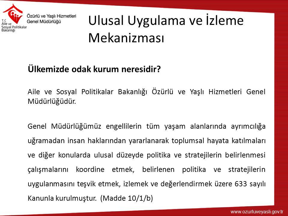 www.ozurluveyasli.gov.tr Ulusal Uygulama ve İzleme Mekanizması Ülkemizde odak kurum neresidir? Aile ve Sosyal Politikalar Bakanlığı Özürlü ve Yaşlı Hi
