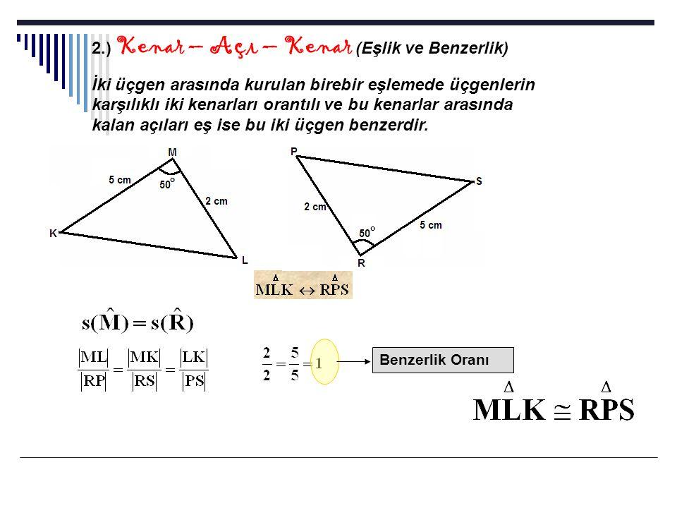 2.) Kenar – Açı – Kenar (Eşlik ve Benzerlik) İki üçgen arasında kurulan birebir eşlemede üçgenlerin karşılıklı iki kenarları orantılı ve bu kenarlar a