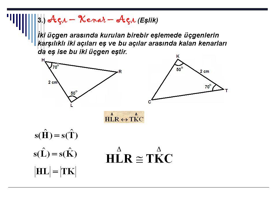 4.) Açı – Açı – Açı (Benzerlik) İki üçgen arasında kurulan birebir eşlemede üçgenlerin karşılıklı tüm açıları eş ise bu iki üçgen benzerdir.