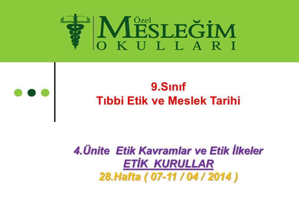 4.Ünite Etik Kavramlar ve Etik İlkeler ETİK KURULLAR 28.Hafta ( 07-11 / 04 / 2014 ) 9.Sınıf Tıbbi Etik ve Meslek Tarihi