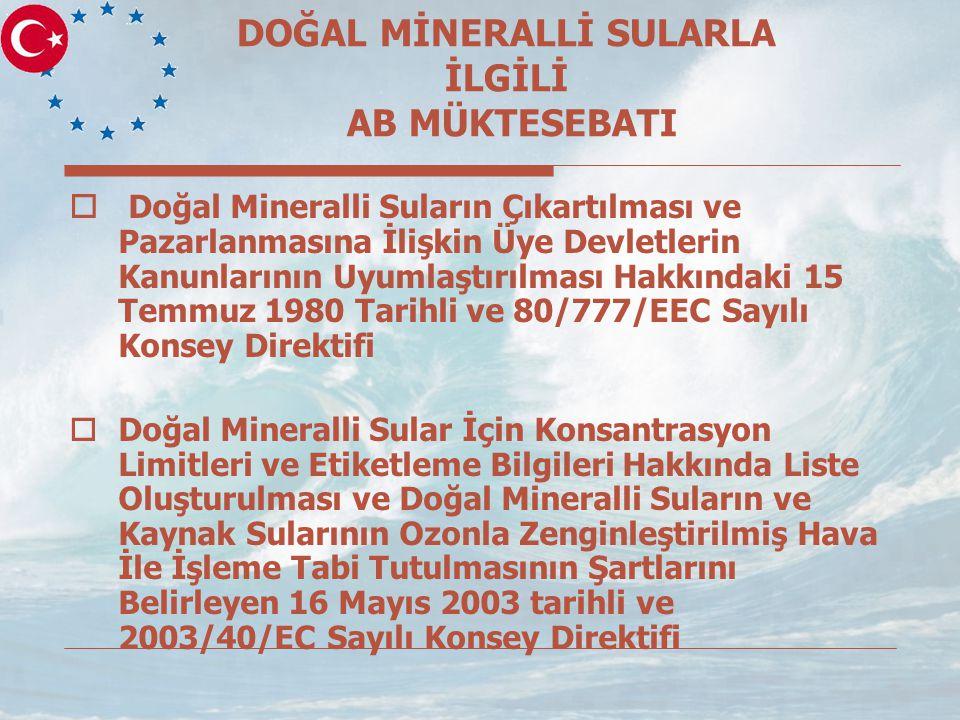 DOĞAL MİNERALLİ SULARLA İLGİLİ AB MÜKTESEBATI  Doğal Mineralli Suların Çıkartılması ve Pazarlanmasına İlişkin Üye Devletlerin Kanunlarının Uyumlaştırılması Hakkındaki 15 Temmuz 1980 Tarihli ve 80/777/EEC Sayılı Konsey Direktifi  Doğal Mineralli Sular İçin Konsantrasyon Limitleri ve Etiketleme Bilgileri Hakkında Liste Oluşturulması ve Doğal Mineralli Suların ve Kaynak Sularının Ozonla Zenginleştirilmiş Hava İle İşleme Tabi Tutulmasının Şartlarını Belirleyen 16 Mayıs 2003 tarihli ve 2003/40/EC Sayılı Konsey Direktifi