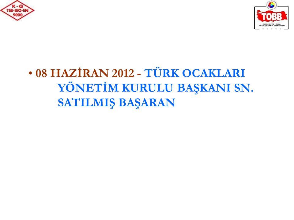 08 HAZİRAN 2012 - TÜRK OCAKLARI YÖNETİM KURULU BAŞKANI SN. SATILMIŞ BAŞARAN