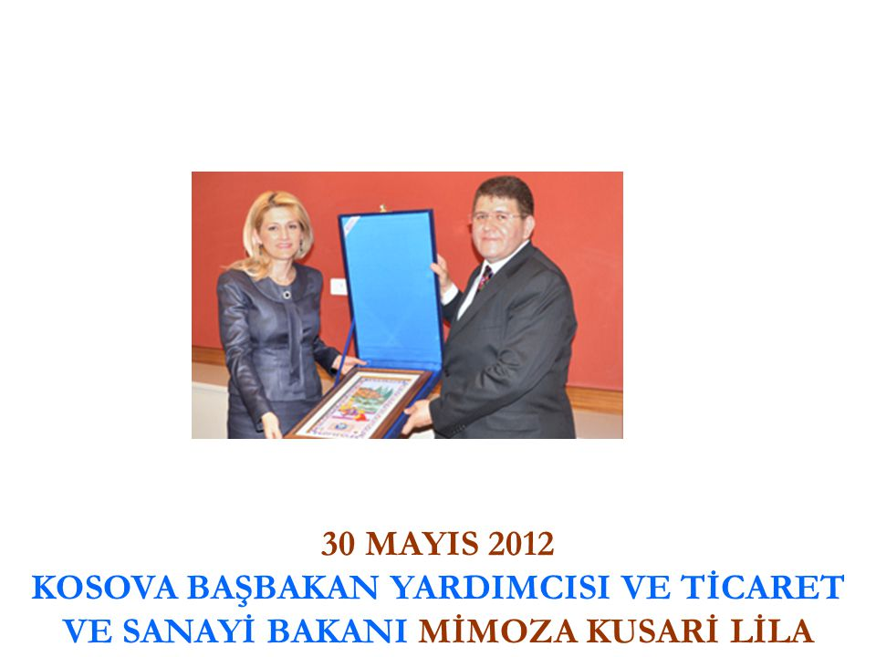 30 MAYIS 2012 KOSOVA BAŞBAKAN YARDIMCISI VE TİCARET VE SANAYİ BAKANI MİMOZA KUSARİ LİLA
