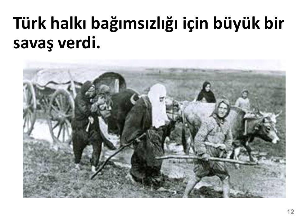 Türk halkı bağımsızlığı için büyük bir savaş verdi. 12