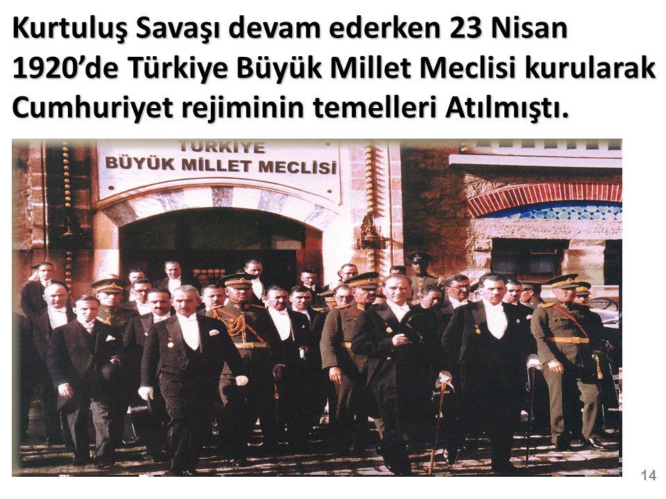 14 Kurtuluş Savaşı devam ederken 23 Nisan 1920'de Türkiye Büyük Millet Meclisi kurularak Cumhuriyet rejiminin temelleri Atılmıştı.