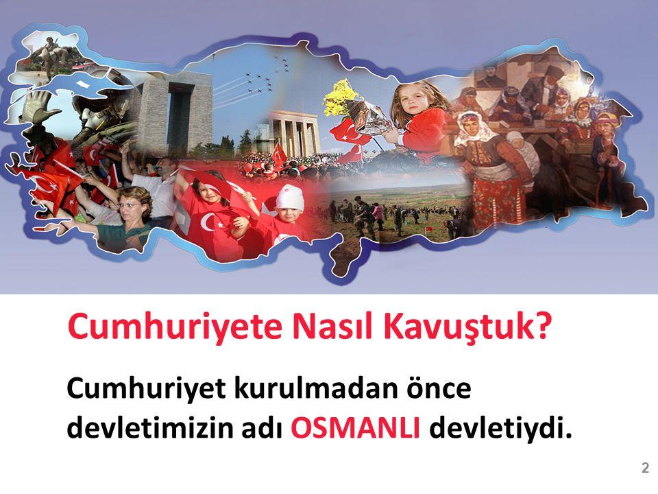 Cumhuriyete Nasıl Kavuştuk? Cumhuriyet kurulmadan önce devletimizin adı OSMANLI devletiydi. 2