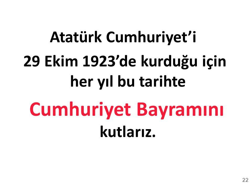 Atatürk Cumhuriyet'i 29 Ekim 1923'de kurduğu için her yıl bu tarihte Cumhuriyet Bayramını kutlarız.