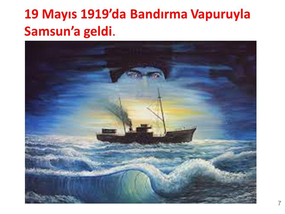 19 Mayıs 1919'da Bandırma Vapuruyla Samsun'a geldi. 7