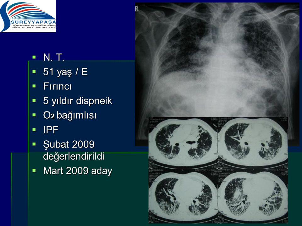  N. T.  51 yaş / E  Fırıncı  5 yıldır dispneik  O 2 bağımlısı  IPF  Şubat 2009 değerlendirildi  Mart 2009 aday