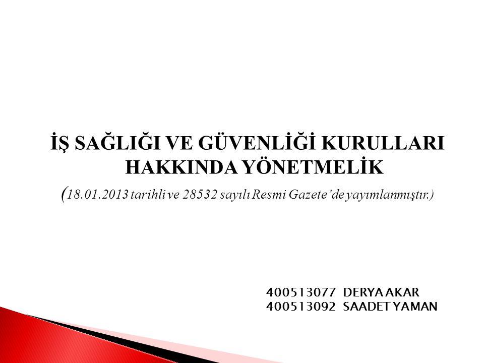 İŞ SAĞLIĞI VE GÜVENLİĞİ KURULLARI HAKKINDA YÖNETMELİK ( 18.01.2013 tarihli ve 28532 sayılı Resmi Gazete'de yayımlanmıştır.) 400513077 DERYA AKAR 400513092 SAADET YAMAN