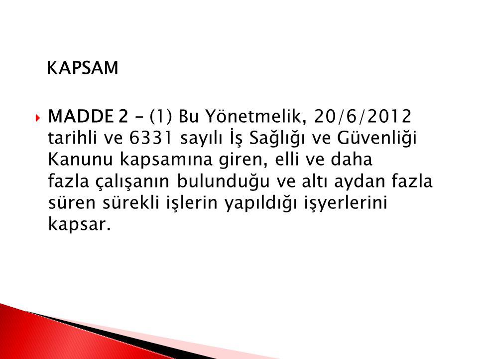 KAPSAM  MADDE 2 – (1) Bu Yönetmelik, 20/6/2012 tarihli ve 6331 sayılı İş Sağlığı ve Güvenliği Kanunu kapsamına giren, elli ve daha fazla çalışanın bulunduğu ve altı aydan fazla süren sürekli işlerin yapıldığı işyerlerini kapsar.