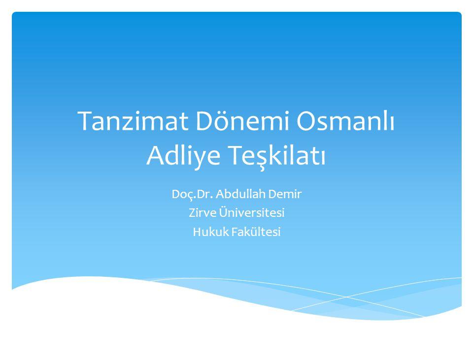 Tanzimat Dönemi Osmanlı Adliye Teşkilatı Doç.Dr. Abdullah Demir Zirve Üniversitesi Hukuk Fakültesi