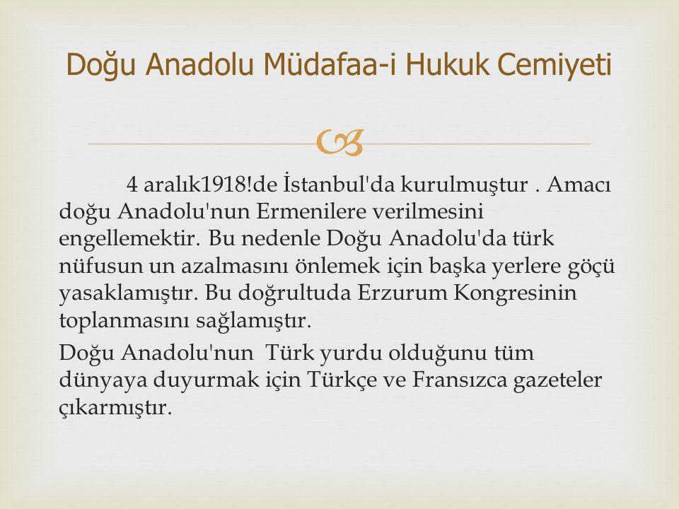  4 aralık1918!de İstanbul'da kurulmuştur. Amacı doğu Anadolu'nun Ermenilere verilmesini engellemektir. Bu nedenle Doğu Anadolu'da türk nüfusun un aza