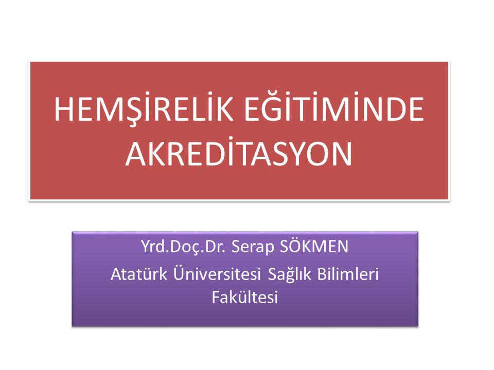 HEMŞİRELİK EĞİTİMİNDE AKREDİTASYON Yrd.Doç.Dr. Serap SÖKMEN Atatürk Üniversitesi Sağlık Bilimleri Fakültesi Yrd.Doç.Dr. Serap SÖKMEN Atatürk Üniversit