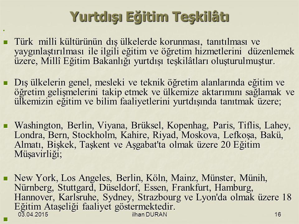 03.04.2015ilhan DURAN16 Yurtdışı Eğitim Teşkilâtı Türk milli kültürünün dış ülkelerde korunması, tanıtılması ve yaygınlaştırılması ile ilgili eğitim ve öğretim hizmetlerini düzenlemek üzere, Millî Eğitim Bakanlığı yurtdışı teşkilâtları oluşturulmuştur.