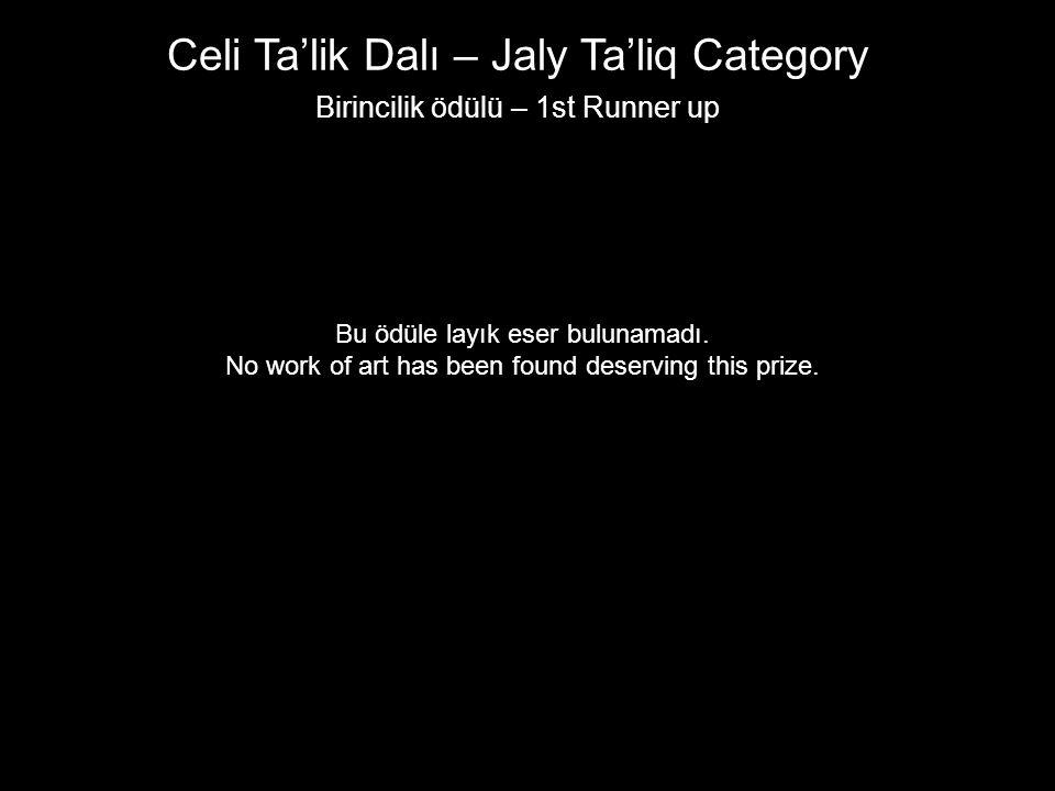 Celi Ta'lik Dalı – Jaly Ta'liq Category Birincilik ödülü – 1st Runner up Bu ödüle layık eser bulunamadı. No work of art has been found deserving this