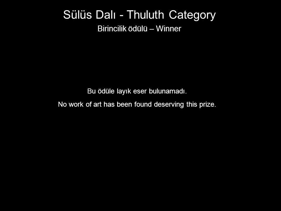 Sülüs Dalı - Thuluth Category Birincilik ödülü – Winner Bu ödüle layık eser bulunamadı. No work of art has been found deserving this prize.