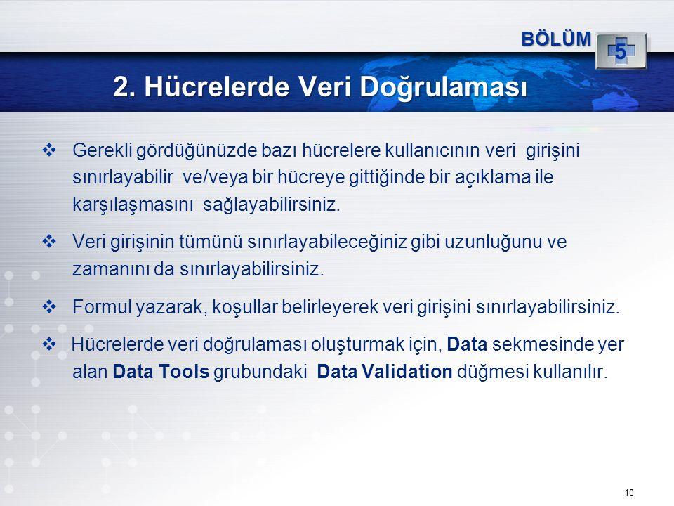 2. Hücrelerde Veri Doğrulaması 10 BÖLÜM 5  Gerekli gördüğünüzde bazı hücrelere kullanıcının veri girişini sınırlayabilir ve/veya bir hücreye gittiğin