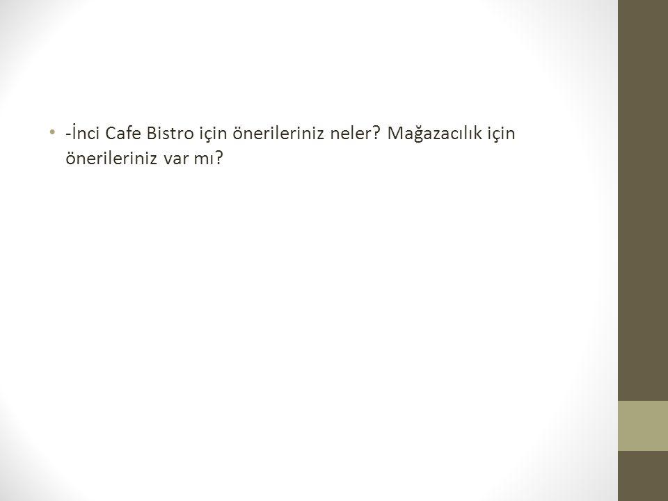 -İnci Cafe Bistro için önerileriniz neler? Mağazacılık için önerileriniz var mı?