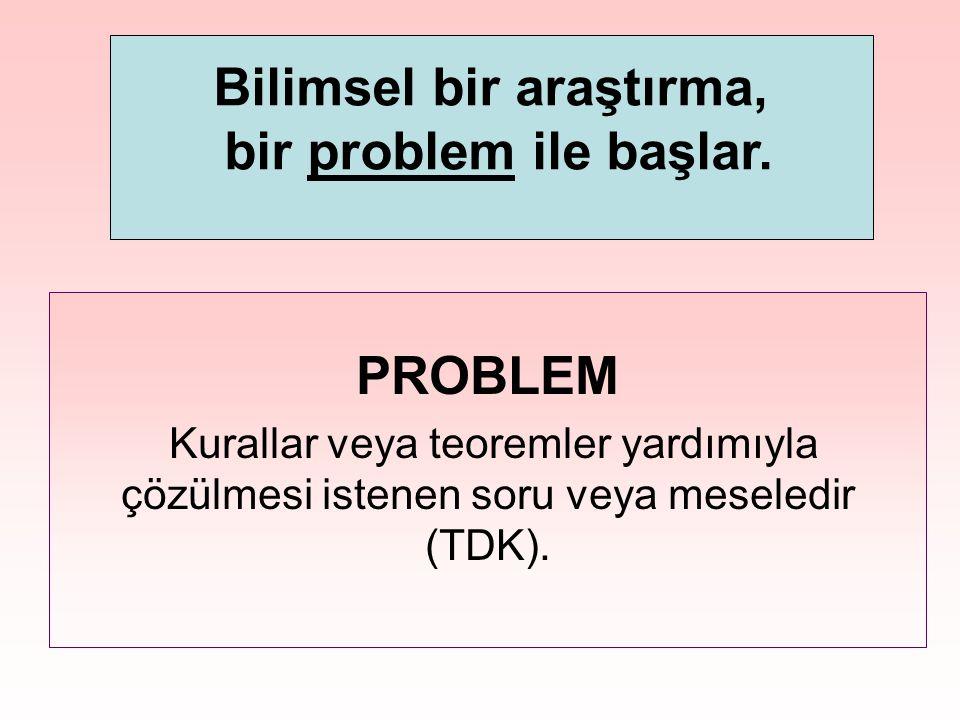 PROBLEM Kurallar veya teoremler yardımıyla çözülmesi istenen soru veya meseledir (TDK). Bilimsel bir araştırma, bir problem ile başlar.