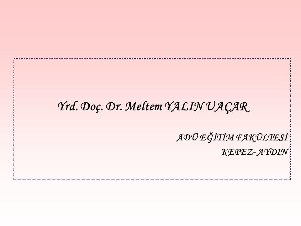 Yrd. Doç. Dr. Meltem YALIN UAÇAR ADÜ EĞİTİM FAKÜLTESİ KEPEZ- AYDIN