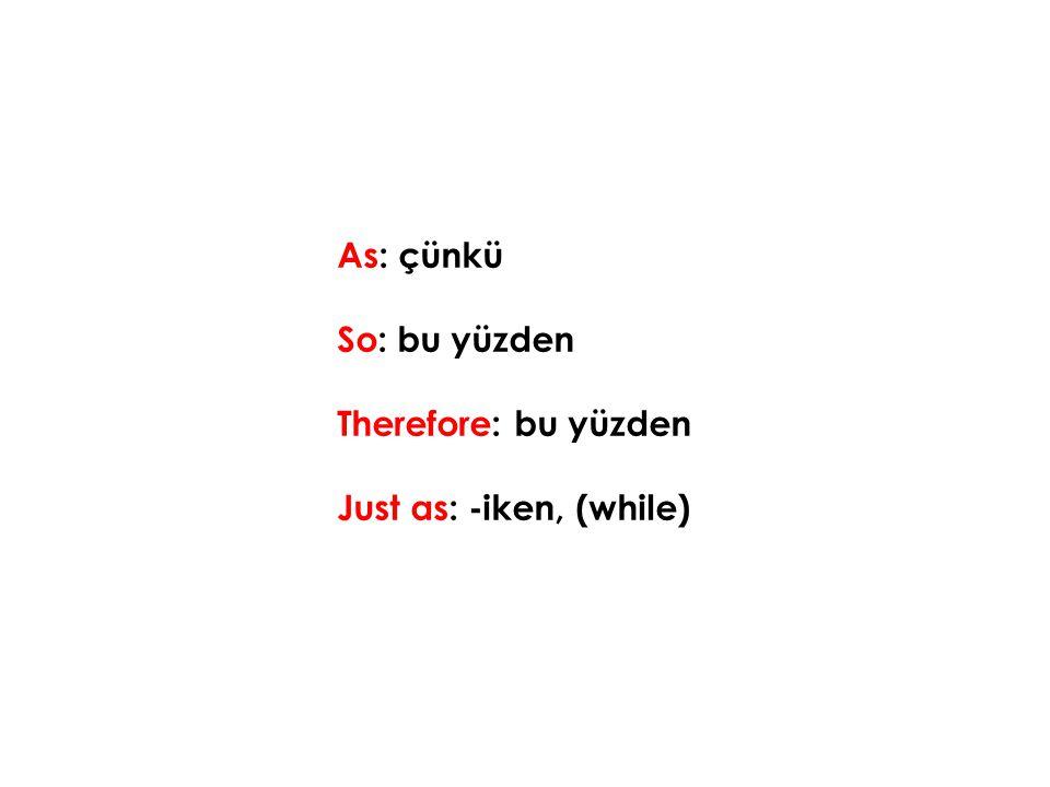 As: çünkü So: bu yüzden Therefore: bu yüzden Just as: -iken, (while)