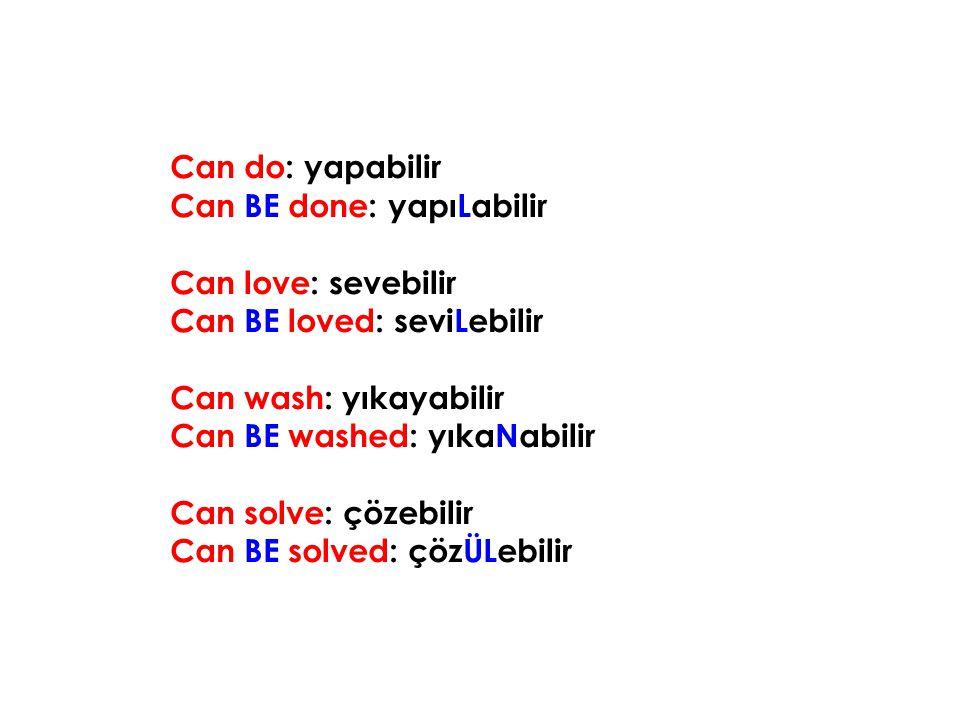 Can do: yapabilir Can BE done: yapıLabilir Can love: sevebilir Can BE loved: seviLebilir Can wash: yıkayabilir Can BE washed: yıkaNabilir Can solve: ç