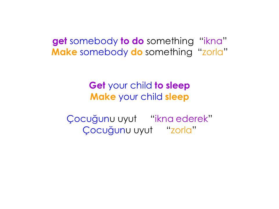 """get somebody to do something """"ikna"""" Make somebody do something """"zorla"""" Get your child to sleep Make your child sleep Çocuğunu uyut""""ikna ederek"""" Çocuğu"""