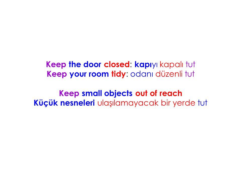 Keep the door closed : kapı yı kapalı tut Keep your room tidy : odanı düzenli tut Keep small objects out of reach Küçük nesneleri ulaşılamayacak bir y