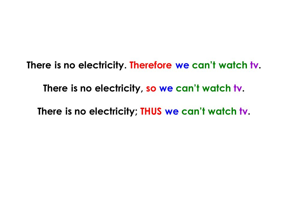 There is no electricity. Therefore we can't watch tv. There is no electricity, so we can't watch tv. There is no electricity; THUS we can't watch tv.
