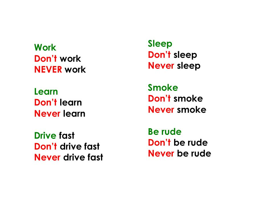 Work Don't work NEVER work Learn Don't learn Never learn Drive fast Don't drive fast Never drive fast Sleep Don't sleep Never sleep Smoke Don't smoke