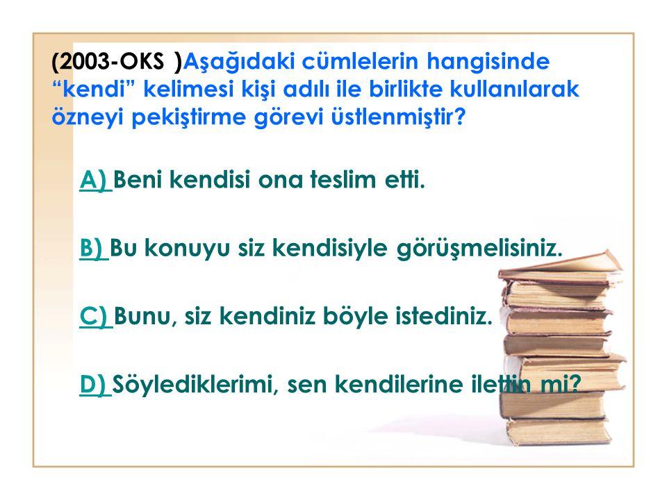 ( 2003-OKS )Aşağıdaki cümlelerin hangisinde kendi kelimesi kişi adılı ile birlikte kullanılarak özneyi pekiştirme görevi üstlenmiştir.