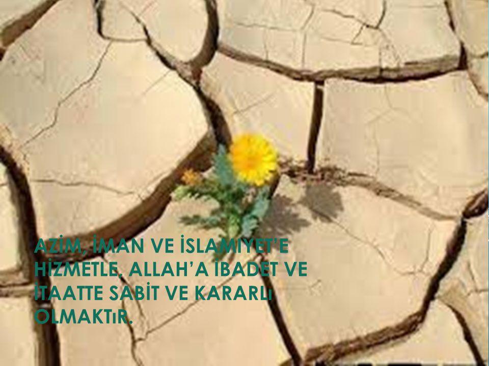 AZİM, İMAN VE İSLAMIYET'E HİZMETLE, ALLAH'A İBADET VE İTAATTE SABİT VE KARARLı OLMAKTıR.